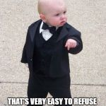 Baby Godfather Meme | I'M GOING TO MAKE HIM AN OFFER THAT'S VERY EASY TO REFUSE | image tagged in memes,baby godfather | made w/ Imgflip meme maker