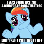 Pony Shrugs Meme | I WAS GOING TO START A CLUB FOR PROCRASTINATORS BUT I KEPT PUTTING IT OFF | image tagged in memes,pony shrugs | made w/ Imgflip meme maker