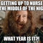What Year Is It Meme | GETTING UP TO NURSE IN THE MIDDLE OF THE NIGHT. WHAT YEAR IS IT?! | image tagged in memes,what year is it | made w/ Imgflip meme maker