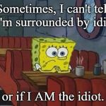 Spongebob Coffee | Sometimes, I can't tell if I'm surrounded by idiots or if I AM the idiot. | image tagged in spongebob coffee | made w/ Imgflip meme maker