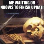 Dead Skeleton | ME WAITING ON WINDOWS TO FINISH UPDATING | image tagged in dead skeleton | made w/ Imgflip meme maker