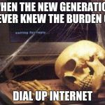 Dead Skeleton | WHEN THE NEW GENERATION NEVER KNEW THE BURDEN OF DIAL UP INTERNET | image tagged in dead skeleton | made w/ Imgflip meme maker