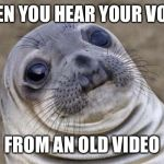 Awkward Moment Sealion Meme | WHEN YOU HEAR YOUR VOICE FROM AN OLD VIDEO | image tagged in memes,awkward moment sealion | made w/ Imgflip meme maker