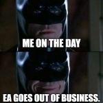 Batman Smiles Meme | ME ON THE DAY EA GOES OUT OF BUSINESS. | image tagged in memes,batman smiles | made w/ Imgflip meme maker