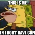 Spongegar Meme | THIS IS ME WHEN I DON'T HAVE COFFEE | image tagged in memes,spongegar | made w/ Imgflip meme maker