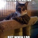 The Most Interesting Cat In The World Meme | I DON'T ALWAYS LISTEN TO AC/DC BUT WHEN I DO, SO DO MY NEIGHBORS | image tagged in memes,the most interesting cat in the world | made w/ Imgflip meme maker