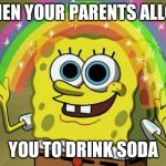 Imagination Spongebob Meme | WHEN YOUR PARENTS ALLOW YOU TO DRINK SODA | image tagged in memes,imagination spongebob | made w/ Imgflip meme maker