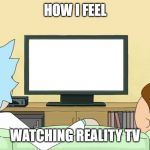 Reality TV is often disappointing | HOW I FEEL WATCHING REALITY TV | image tagged in rick and morty inter-dimensional cable,reality tv,rick and morty,memes,tv | made w/ Imgflip meme maker