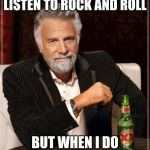 The Most Interesting Man In The World Meme | I DON'T ALWAYS LISTEN TO ROCK AND ROLL BUT WHEN I DO IT IS NOISE POLLUTION | image tagged in memes,the most interesting man in the world | made w/ Imgflip meme maker