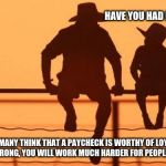 Cowboy wisdom on employment | HAVE YOU HAD LOTS OF JOBS? YES, MANY THINK THAT A PAYCHECK IS WORTHY OF LOYALTY BUT THAT IS WRONG, YOU WILL WORK MUCH HARDER FOR PEOPLE YOU  | image tagged in cowboy father and son,cowboy wisdom,employment,loyalty,respect | made w/ Imgflip meme maker