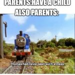 Thomas had never seen such a mess | PARENTS:HAVE A CHILD ALSO PARENTS: | image tagged in thomas had never seen such a mess | made w/ Imgflip meme maker