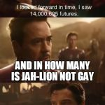 Dr. Strange's Futures | AND IN HOW MANY IS JAH-LION NOT GAY WEL ONLY IN THIS | image tagged in dr stranges futures | made w/ Imgflip meme maker