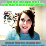 Overly Attached Girlfriend Meme | DON'T YOU LOVE IT WHEN YOU COME HOME FROM WORK AND I'M LAYING NAKED ON THE BED, READY FOR YOU? THE FACT YOUR WIFE IS LAYING NEXT TO ME, PASS | image tagged in memes,overly attached girlfriend | made w/ Imgflip meme maker