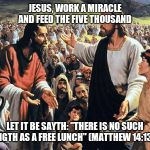 "Republican jesus  | JESUS, WORK A MIRACLE AND FEED THE FIVE THOUSAND LET IT BE SAYTH: ""THERE IS NO SUCH THINGTH AS A FREE LUNCH"" (MATTHEW 14:13-21) 