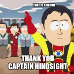 Captain Hindsight Meme | THAT IS A CLOUD THANK YOU CAPTAIN HINDSIGHT | image tagged in memes,captain hindsight | made w/ Imgflip meme maker