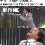 let me in | when a guy laughs at a meme his friends sent him WOMEN UR PHONE | image tagged in let me in | made w/ Imgflip meme maker