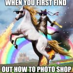 Welcome To The Internets Meme | WHEN YOU FIRST FIND OUT HOW TO PHOTO SHOP | image tagged in memes,welcome to the internets | made w/ Imgflip meme maker