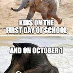 elephant | KIDS ON THE FIRST DAY OF SCHOOL AND ON OCTOBER 1 | image tagged in elephant | made w/ Imgflip meme maker