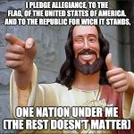 Buddy Christ Meme | I PLEDGE ALLEGIANCE, TO THE FLAG, OF THE UNITED STATES OF AMERICA.  AND TO THE REPUBLIC FOR WICH IT STANDS, ONE NATION UNDER ME (THE REST DO | image tagged in memes,buddy christ | made w/ Imgflip meme maker