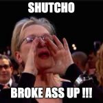 meryl streep | SHUTCHO BROKE ASS UP !!! | image tagged in meryl streep | made w/ Imgflip meme maker