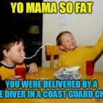 Yo Mamas So Fat Meme | YO MAMA SO FAT YOU WERE DELIVERED BY A RESCUE DIVER IN A COAST GUARD CHOPPER | image tagged in memes,yo mamas so fat | made w/ Imgflip meme maker