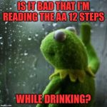 i wish this was a joke | IS IT BAD THAT I'M READING THE AA 12 STEPS WHILE DRINKING? | image tagged in sometimes i wonder | made w/ Imgflip meme maker