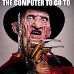 Freddy Kruger | JUST WAITING FOR THE COMPUTER TO GO TO SLEEP!!! | image tagged in freddy kruger | made w/ Imgflip meme maker