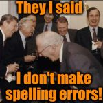 Laughing Men In Suits Meme | They I said I don't make spelling errors! | image tagged in memes,laughing men in suits | made w/ Imgflip meme maker