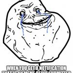 I know I'm late for this one | WHEN YOU GET A NOTIFICATION THAT IS AN MEME BEING SUBMITTED | image tagged in forever alone,imgflip,memes | made w/ Imgflip meme maker