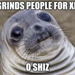 Awkward Moment Sealion Meme | GRINDS PEOPLE FOR XP O SHIZ | image tagged in memes,awkward moment sealion | made w/ Imgflip meme maker