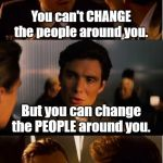 Mind blown | You can't CHANGE the people around you. But you can change the PEOPLE around you. | image tagged in memes,inception,funny,funny meme | made w/ Imgflip meme maker