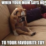 bulldogsad | WHEN YOUR MOM SAYS NO TO YOUR FAVOURITE TOY | image tagged in bulldogsad | made w/ Imgflip meme maker