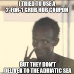 Grub Hub Doesn't Deliver In International Waters | I TRIED TO USE A 2-FOR-1 GRUB HUB COUPON BUT THEY DON'T DELIVER TO THE ADRIATIC SEA | image tagged in memes,look at me,delivery,pizza delivery,pizza cat | made w/ Imgflip meme maker