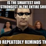 Star trek data | IS THE SMARTEST AND STRONGEST IN THE ENTIRE SHIP AND REPEATEDLY REMINDS THEM | image tagged in star trek data | made w/ Imgflip meme maker