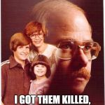 Vengeance Dad Meme | THEY GOT ME ARRESTED I GOT THEM KILLED, ON PURPOSE OF COURSE | image tagged in memes,vengeance dad | made w/ Imgflip meme maker
