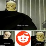 Skeletons be like... | image tagged in i fear no man,spooky,spooktober,reddit | made w/ Imgflip meme maker