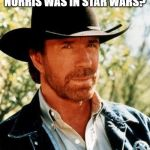 May the Chuck Norris Be With You | DID YOU KNOW CHUCK NORRIS WAS IN STAR WARS? HE WAS THE FORCE | image tagged in memes,chuck norris | made w/ Imgflip meme maker