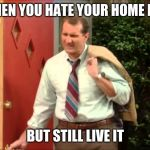 Al Bundy Coming Home | WHEN YOU HATE YOUR HOME LIFE BUT STILL LIVE IT | image tagged in al bundy coming home | made w/ Imgflip meme maker