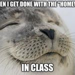 "Satisfied Seal Meme | ME WHEN I GET DONE WITH THE ""HOMEWORK"" IN CLASS 