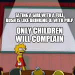 Lisa Simpson's Presentation | EATING A GIRL WITH A FULL BUSH IS LIKE DRINKING OJ WITH PULP ONLY CHILDREN WILL COMPLAIN | image tagged in lisa simpson's presentation | made w/ Imgflip meme maker