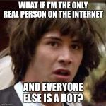 What if | WHAT IF I'M THE ONLY REAL PERSON ON THE INTERNET AND EVERYONE ELSE IS A BOT? | image tagged in what if | made w/ Imgflip meme maker