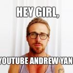 YouTube Andrew Yang | HEY GIRL, YOUTUBE ANDREW YANG | image tagged in ryan gosling hey girl | made w/ Imgflip meme maker