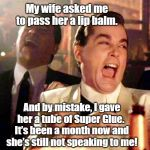Good Fellas Hilarious Meme | My wife asked me to pass her a lip balm. And by mistake, I gave her a tube of Super Glue. It's been a month now and she's still not speakin | image tagged in memes,good fellas hilarious | made w/ Imgflip meme maker