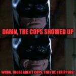 Batman Smiles Meme | DAMN, THE COPS SHOWED UP WHOA, THOSE AREN'T COPS, THEY'RE STRIPPERS! | image tagged in memes,batman smiles | made w/ Imgflip meme maker