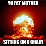 Nuclear Explosion Meme | YO FAT MOTHER SITTING ON A CHAIR | image tagged in memes,nuclear explosion | made w/ Imgflip meme maker