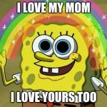Imagination Spongebob Meme | I LOVE MY MOM I LOVE YOURS TOO | image tagged in memes,imagination spongebob | made w/ Imgflip meme maker