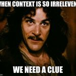 Inigo Montoya Meme | WHEN CONTEXT IS SO IRRELEVENT WE NEED A CLUE | image tagged in memes,inigo montoya | made w/ Imgflip meme maker