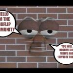 talking brick wall | HELLO I'M THE IMGFLIP COMMUNITY YOU WILL RECEIVE 500 VIEWS AND 1 UPVOTE TODAY | image tagged in talking brick wall | made w/ Imgflip meme maker