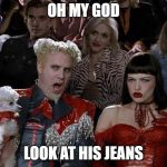 Mugatu So Hot Right Now Meme | OH MY GOD LOOK AT HIS JEANS | image tagged in memes,mugatu so hot right now | made w/ Imgflip meme maker
