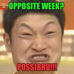 Wait, what? | OPPOSITE WEEK? POSSIBRU!!! | image tagged in memes,impossibru guy original,opposite week,funny | made w/ Imgflip meme maker